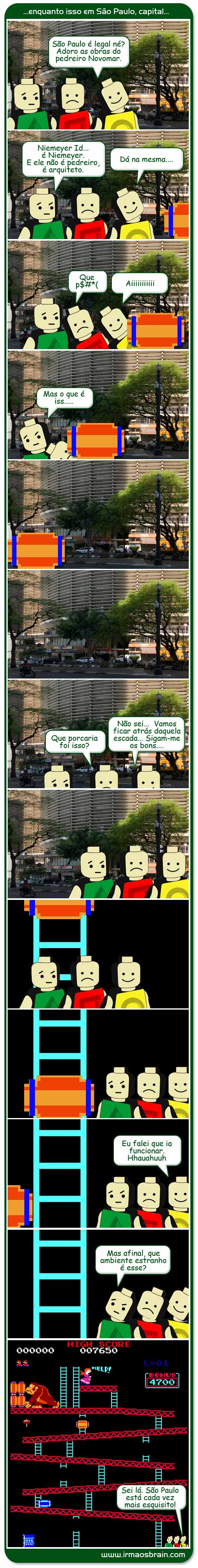 São Paulo é legal né? Adoro as obras do pedreiro Novomar, Niemeyer Id, é niemeyer. E ele não é pedreiro, é arquiteto Dá na mesma... que porra aiiiiiiii mas o que é isso? Que porcaria foi isso? Não sei... vamos ficar atrás daquela escada... Sigam-me os bons... Eu falei que ia funcionar hauahahuhuuhhu Mas afinal, que ambiente estranho é esse? Sei lá. São Paulo está cada vez mais esquisito!