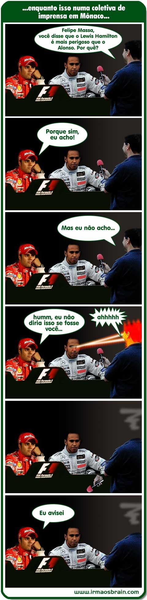 Enquanto isso em uma coletiva de imprensa em Mônaco... Felipe Massa, você disse que o Lewis Hamilton é mais perigoso que o Alonso. Por quê? Porque sim, eu acho! Mas eu não acho... Humm, eu não diria isso se fosse você... ahhhh Eu avisei....
